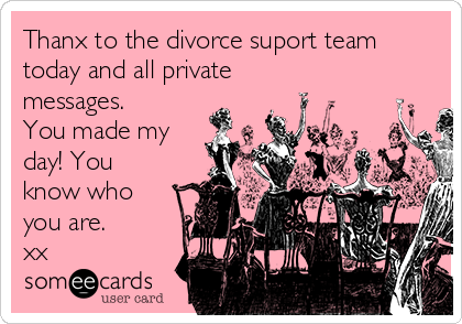 Thanx to the divorce suport team today and all private messages. You made my day! You know who you are. xx