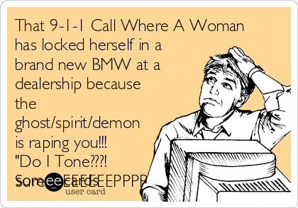 """That 9-1-1 Call Where A Woman has locked herself in a brand new BMW at a dealership because the ghost/spirit/demon is raping you!!! """"Do I Tone???! Sure...BEEEEEEPPPP"""
