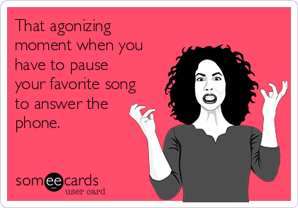 That agonizing moment when you have to pause your favorite song to answer the phone.