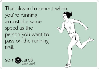 That akward moment when you're running  almost the same speed as the person you want to pass on the running trail.
