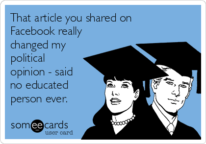 That article you shared on Facebook really changed my political opinion - said  no educated person ever.