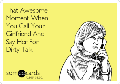 That Awesome Moment When You Call Your Girlfriend And Say Her For  Dirty Talk