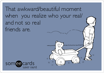 That awkward/beautiful moment when  you realize who your real/ and not so real friends are.
