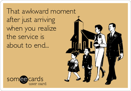 That awkward moment  after just arriving when you realize the service is about to end...