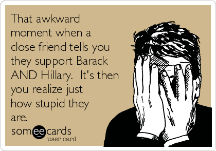 That awkward moment when a close friend tells you they support Barack AND Hillary.  It's then you realize just how stupid they are.