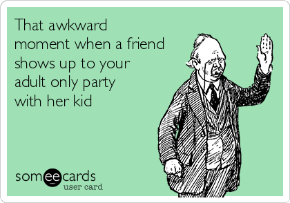That awkward moment when a friend shows up to your adult only party with her kid