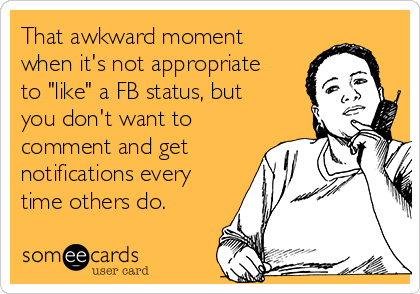 "That awkward moment when it's not appropriate to ""like"" a FB status, but you don't want to comment and get notifications every time others do."