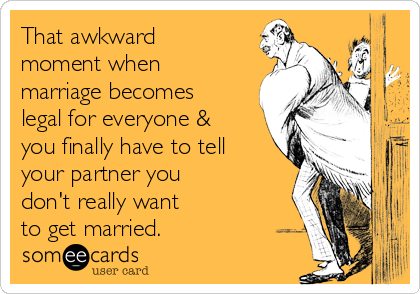 That awkward moment when marriage becomes legal for everyone & you finally have to tell your partner you don't really want to get married.