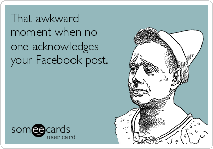 That awkward moment when no one acknowledges your Facebook post.