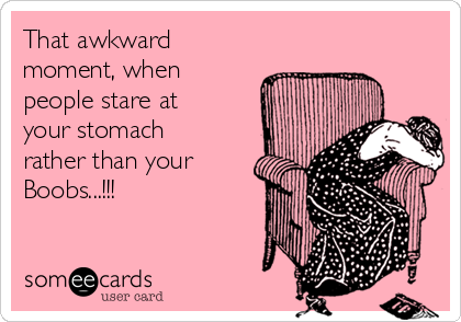 That awkward moment, when people stare at your stomach rather than your Boobs...!!!
