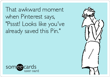 "That awkward moment when Pinterest says, ""Pssst! Looks like you've already saved this Pin."""