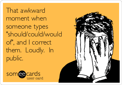 """That awkward moment when someone types """"should/could/would of"""", and I correct them.  Loudly.  In public."""