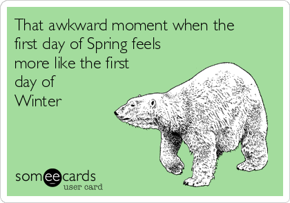 That awkward moment when the first day of Spring feels more like the first day of Winter