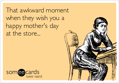 That awkward moment when they wish you a happy mother's day at the store...