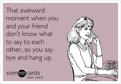 That awkward moment when you and your friend don't know what to say to each other...so you say bye and hang up.