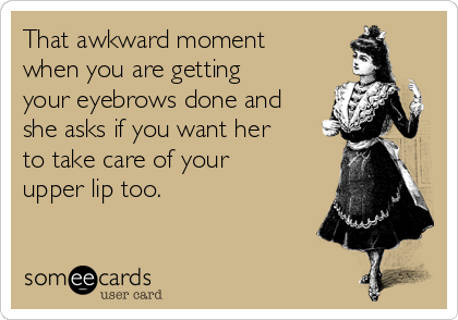 That awkward moment when you are getting your eyebrows done and she asks if you want her to take care of your upper lip too.