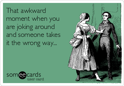That awkward  moment when you are joking around and someone takes it the wrong way...