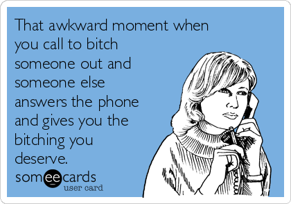 That awkward moment when you call to bitch someone out and someone else answers the phone and gives you the bitching you deserve.