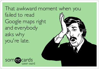 That awkward moment when you failed to read Google maps right and everybody asks why you're late.