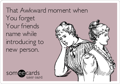 That Awkward moment when You forget Your friends name while introducing to new person.