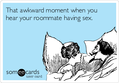 That awkward moment when you hear your roommate having sex.