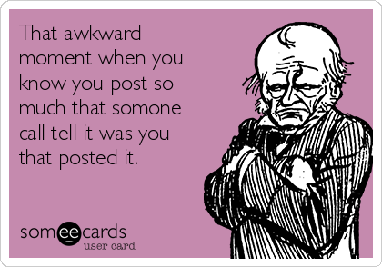That awkward moment when you know you post so much that somone call tell it was you that posted it.