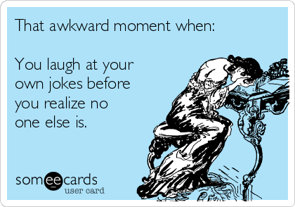 That awkward moment when:  You laugh at your own jokes before you realize no one else is.