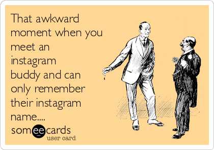 That awkward moment when you meet an instagram buddy and can only remember their instagram name....