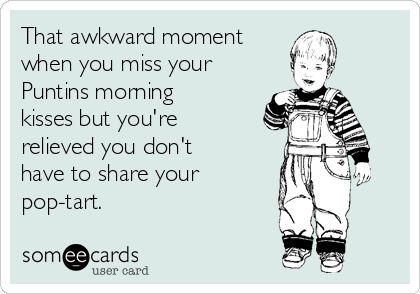 That awkward moment  when you miss your Puntins morning kisses but you're relieved you don't have to share your pop-tart.