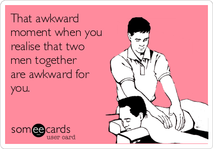 That awkward moment when you realise that two men together are awkward for you.