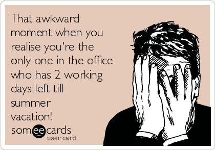 That awkward moment when you realise you're the only one in the office who has 2 working days left till summer vacation!