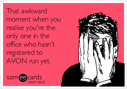 That awkward moment when you realise you're the only one in the office who hasn't registered to AVON run yet.