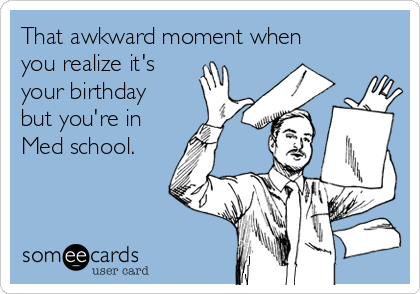 That awkward moment when you realize it's your birthday but you're in Med school.