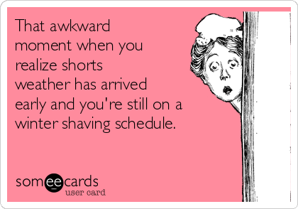 That awkward moment when you realize shorts weather has arrived early and you're still on a winter shaving schedule.