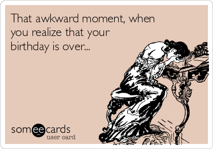 That awkward moment, when you realize that your birthday is over...