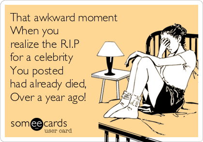 That awkward moment When you realize the R.I.P for a celebrity You posted had already died, Over a year ago!