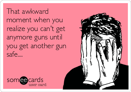 That awkward moment when you realize you can't get anymore guns until you get another gun safe....