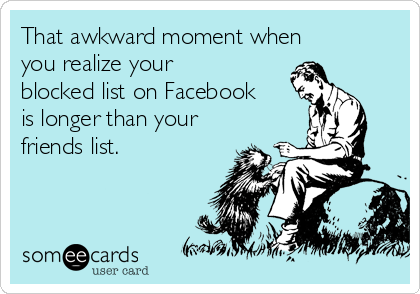 That awkward moment when you realize your blocked list on Facebook is longer than your friends list.