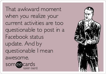 That awkward moment when you realize your current activities are too questionable to post in a Facebook status update. And by questionable I mean awesome.