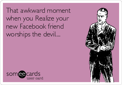 That awkward moment when you Realize your new Facebook friend worships the devil....