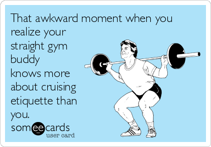 That awkward moment when you realize your straight gym buddy knows more about cruising etiquette than you.