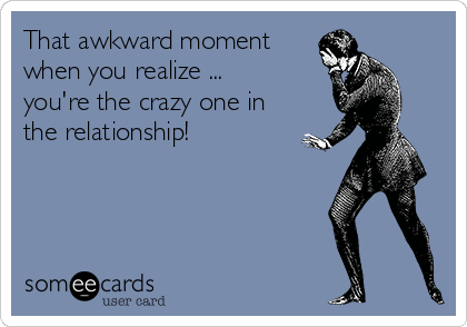 That awkward moment when you realize ... you're the crazy one in the relationship!