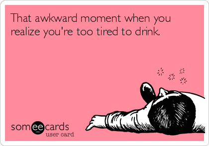 That awkward moment when you realize you're too tired to drink.