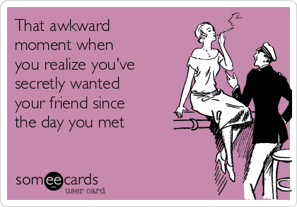 That awkward moment when you realize you've  secretly wanted your friend since the day you met