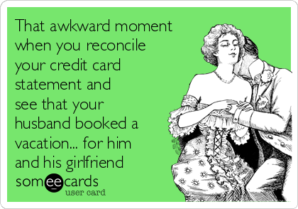 That awkward moment when you reconcile your credit card statement and  see that your husband booked a vacation... for him and his girlfriend