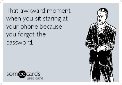 That awkward moment when you sit staring at your phone because you forgot the password.