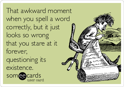 That awkward moment when you spell a word correctly, but it just looks so wrong that you stare at it forever, questioning its existence.