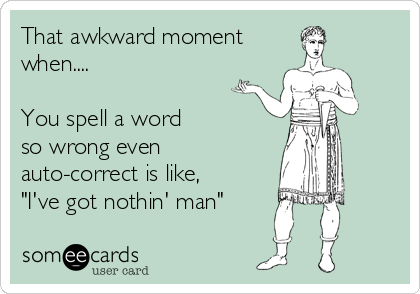 "That awkward moment when....  You spell a word  so wrong even  auto-correct is like, ""I've got nothin' man"""