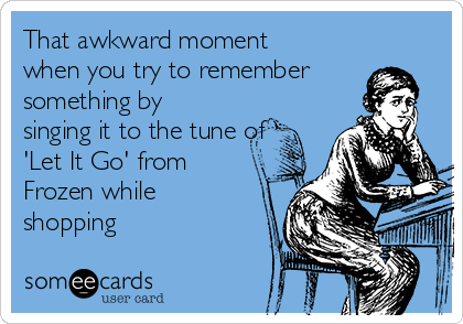 That awkward moment when you try to remember something by singing it to the tune of 'Let It Go' from Frozen while shopping
