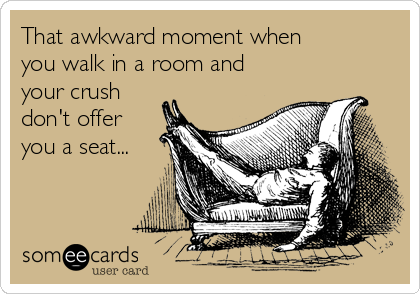 That awkward moment when you walk in a room and your crush don't offer you a seat...